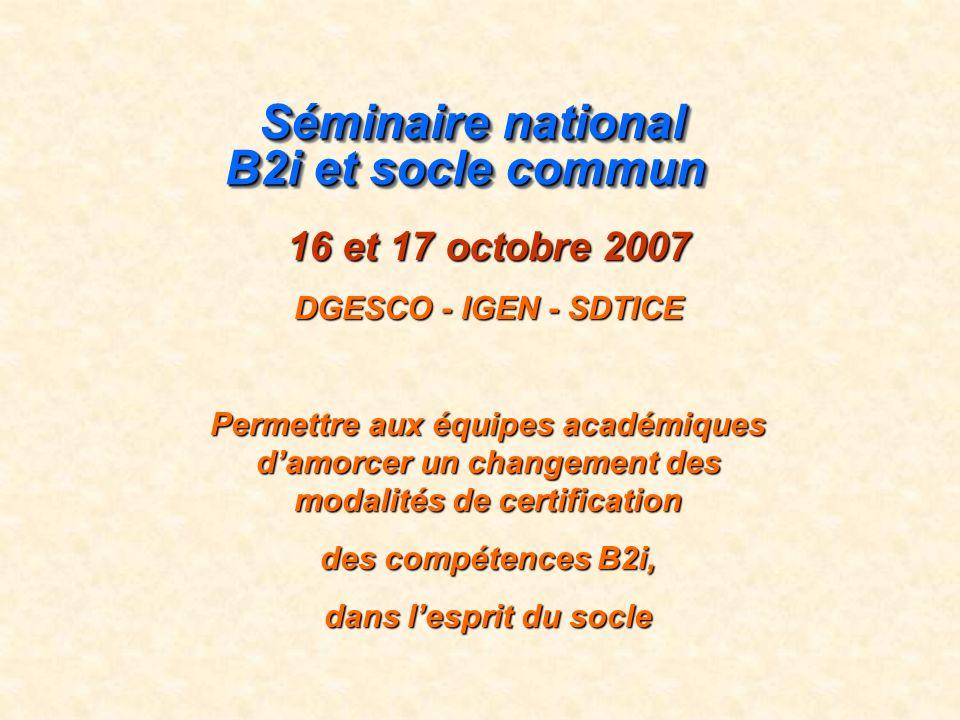 Séminaire national B2i et socle commun Séminaire national B2i et socle commun 16 et 17 octobre 2007 DGESCO - IGEN - SDTICE Permettre aux équipes académiques damorcer un changement des modalités de certification des compétences B2i, dans lesprit du socle