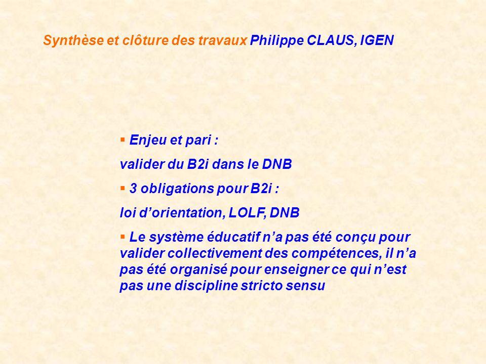 Synthèse et clôture des travaux Philippe CLAUS, IGEN Enjeu et pari : valider du B2i dans le DNB 3 obligations pour B2i : loi dorientation, LOLF, DNB L