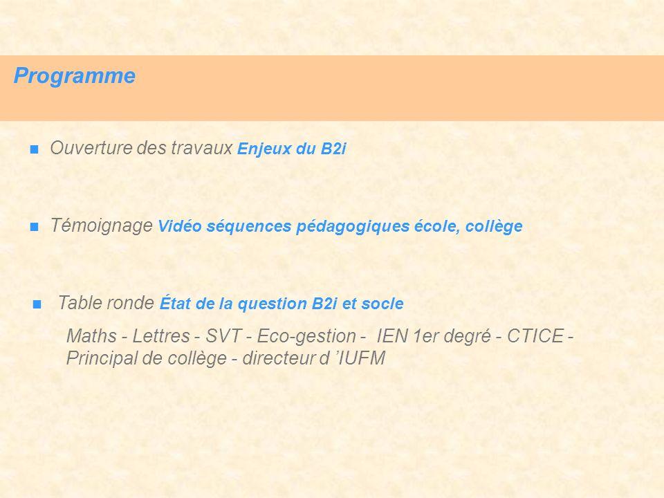 Programme Ouverture des travaux Enjeux du B2i Témoignage Vidéo séquences pédagogiques école, collège Table ronde État de la question B2i et socle Math