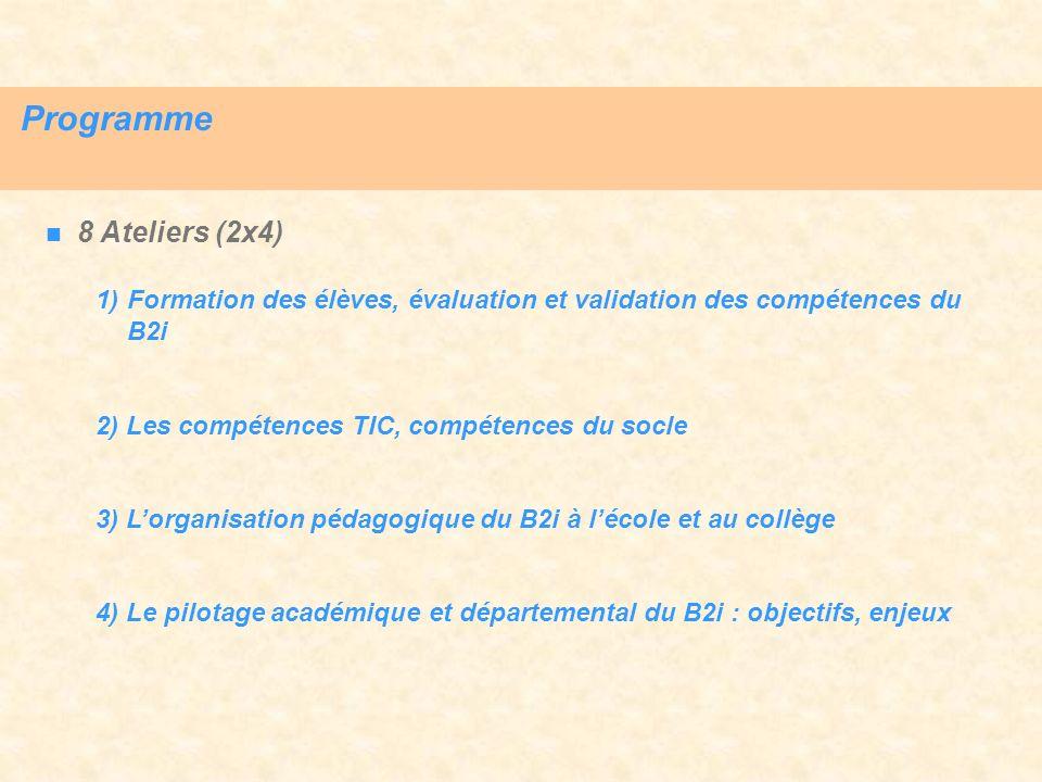 Programme 8 Ateliers (2x4) 1) Formation des élèves, évaluation et validation des compétences du B2i 2) Les compétences TIC, compétences du socle 3) Lorganisation pédagogique du B2i à lécole et au collège 4) Le pilotage académique et départemental du B2i : objectifs, enjeux