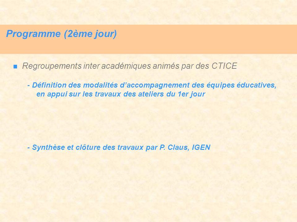 Programme (2ème jour) Regroupements inter académiques animés par des CTICE - Définition des modalités daccompagnement des équipes éducatives, en appui sur les travaux des ateliers du 1er jour - Synthèse et clôture des travaux par P.