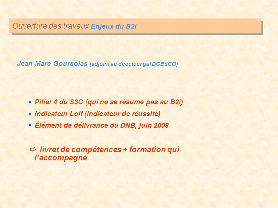 Ouverture des travaux Enjeux du B2i Jean-Marc Goursolas (adjoint au directeur gal DGESCO) Pilier 4 du S3C (qui ne se résume pas au B2i) Indicateur Lolf (indicateur de réussite) Élément de délivrance du DNB, juin 2008 livret de compétences + formation qui laccompagne
