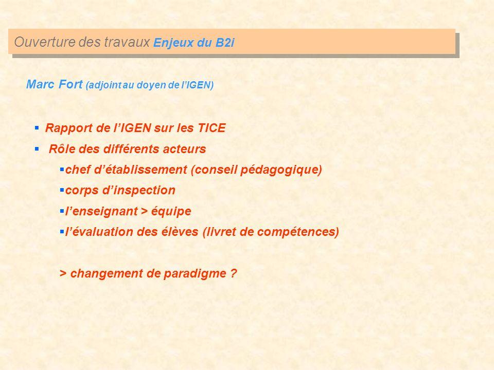 Ouverture des travaux Enjeux du B2i Marc Fort (adjoint au doyen de lIGEN) Rapport de lIGEN sur les TICE Rôle des différents acteurs chef détablissemen