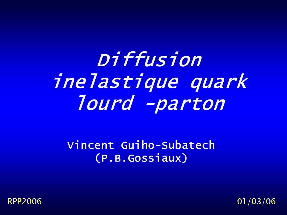 Diffusion inelastique quark lourd -parton RPP200601/03/06 Vincent Guiho-Subatech (P.B.Gossiaux)