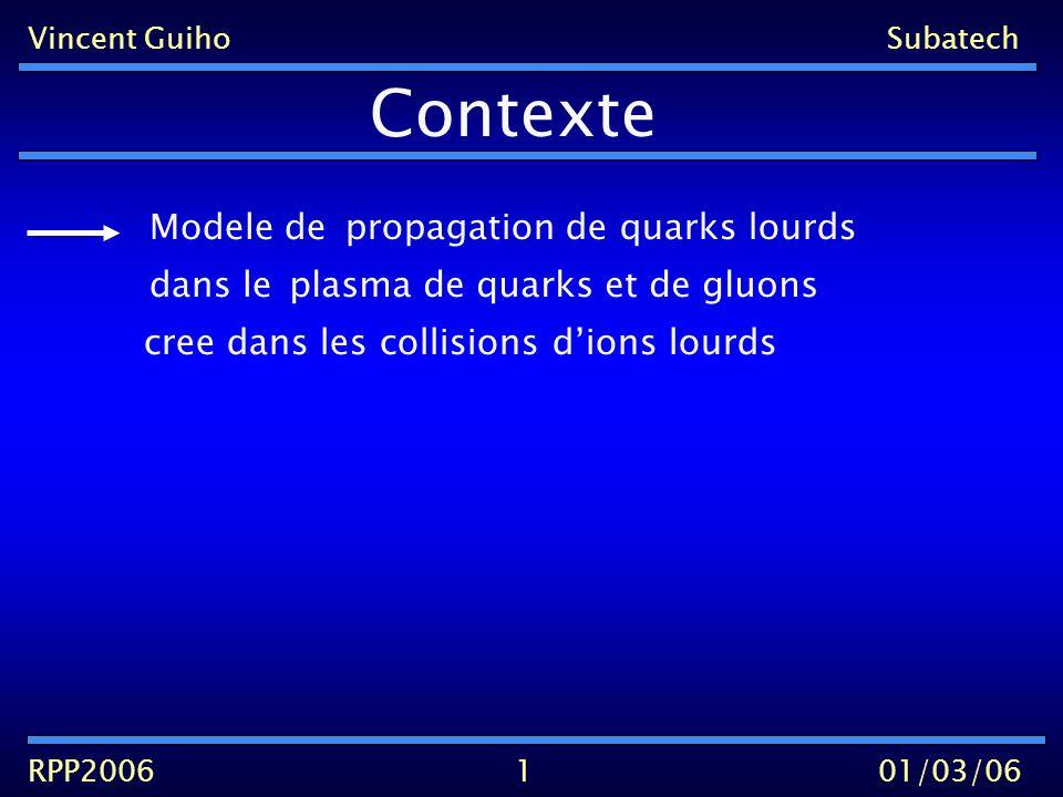Vincent GuihoSubatech RPP200601/03/06 Contexte propagation de quarks lourds Modele de dans leplasma de quarks et de gluons : 2 Equation de Fokker-Planck (B.Svetitsky)