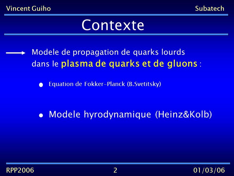 propagation de quarks lourds Vincent GuihoSubatech RPP200601/03/06 Contexte Modele de dans le plasma de quarks et de gluons : 2 Modele hyrodynamique (Heinz&Kolb)