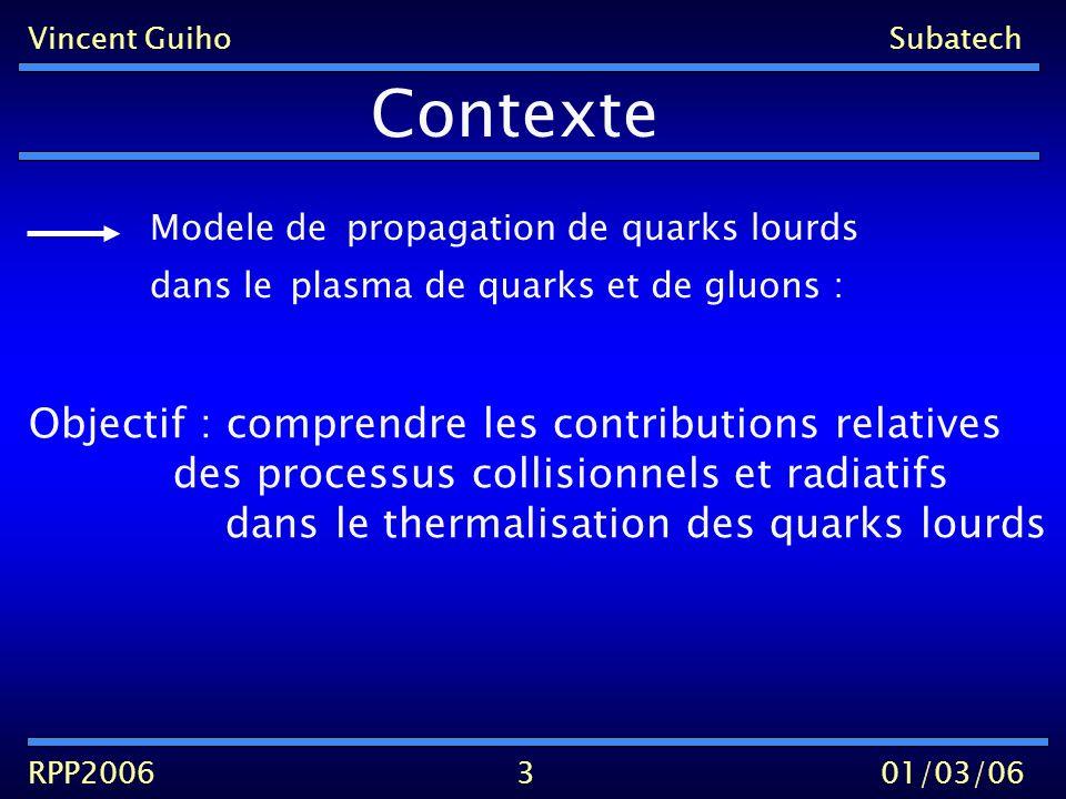 Vincent GuihoSubatech RPP200601/03/06 Contexte 3 propagation de quarks lourds Modele de dans leplasma de quarks et de gluons : Objectif : comprendre les contributions relatives des processus collisionnels et radiatifs dans le thermalisation des quarks lourds