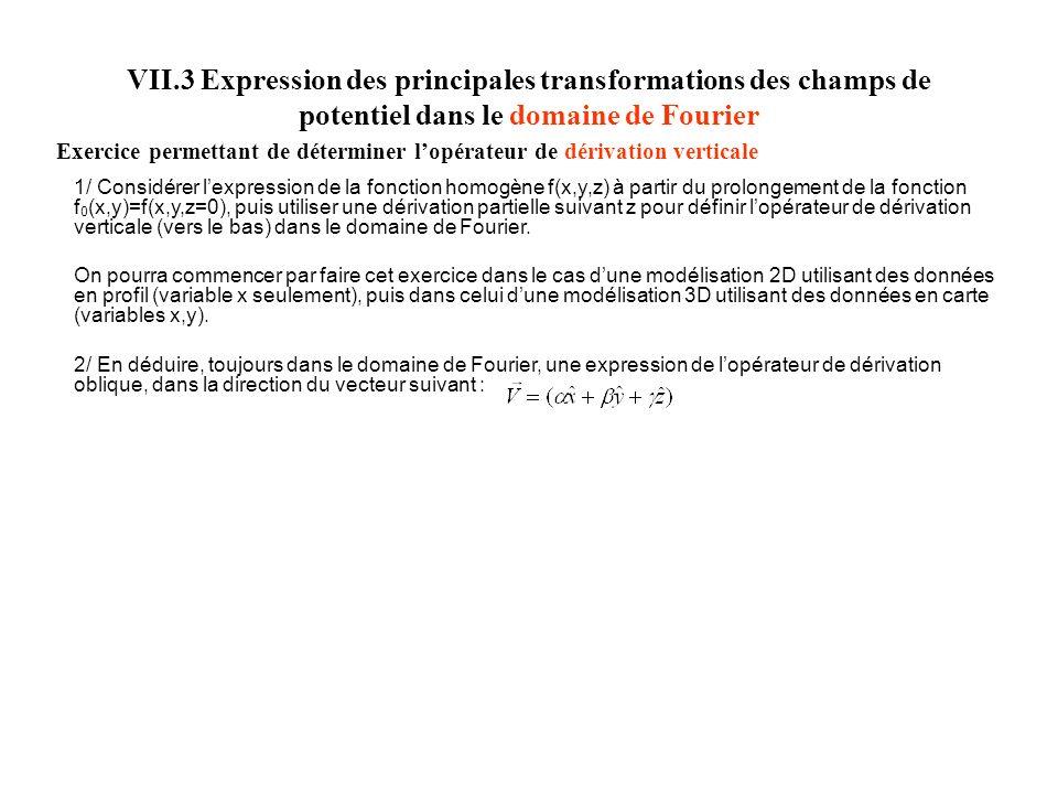 VII.3 Expression des principales transformations des champs de potentiel dans le domaine de Fourier Exercice permettant de déterminer lopérateur de dérivation verticale 1/ Considérer lexpression de la fonction homogène f(x,y,z) à partir du prolongement de la fonction f 0 (x,y)=f(x,y,z=0), puis utiliser une dérivation partielle suivant z pour définir lopérateur de dérivation verticale (vers le bas) dans le domaine de Fourier.