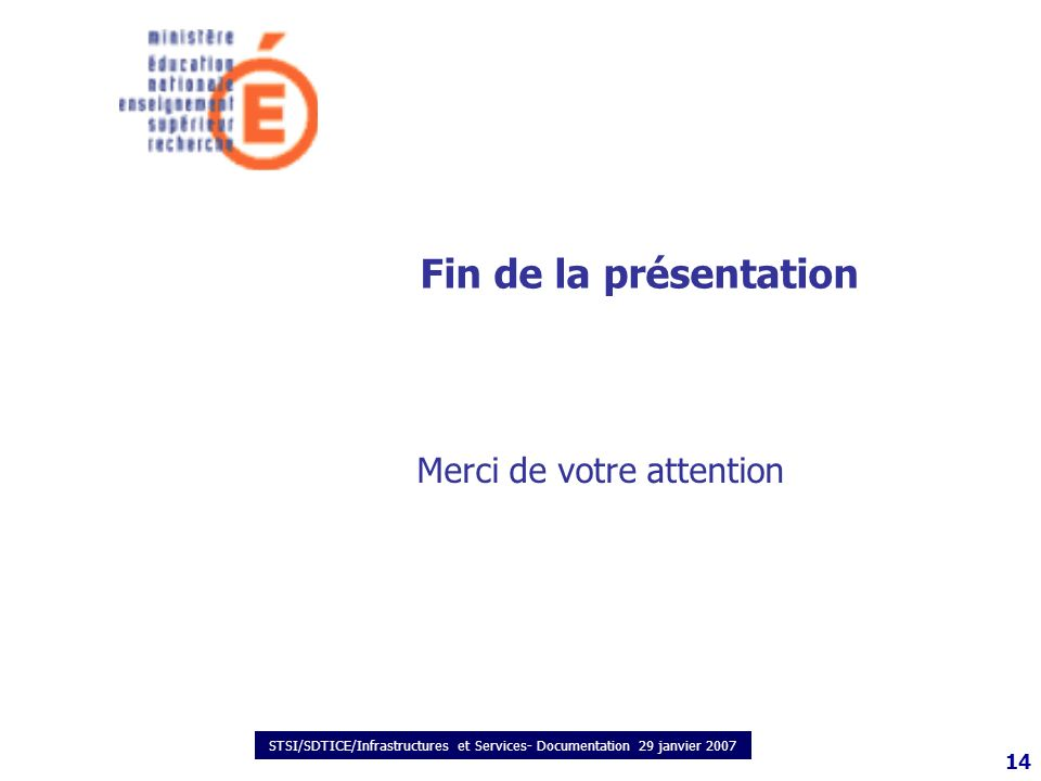 STSI/SDTICE/Infrastructures et Services- Documentation 29 janvier 2007 14 Fin de la présentation Merci de votre attention
