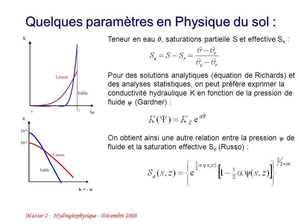 Master 2 - Hydrogéophysique - Décembre 2008 7 Quelques paramètres en Physique du sol : Teneur en eau, saturations partielle S et effective S e : Pour des solutions analytiques (équation de Richards) et des analyses statistiques, on peut préfère exprimer la conductivité hydraulique K en fonction de la pression de fluide (Gardner) : On obtient ainsi une autre relation entre la pression de fluide et la saturation effective S e (Russo) : = -