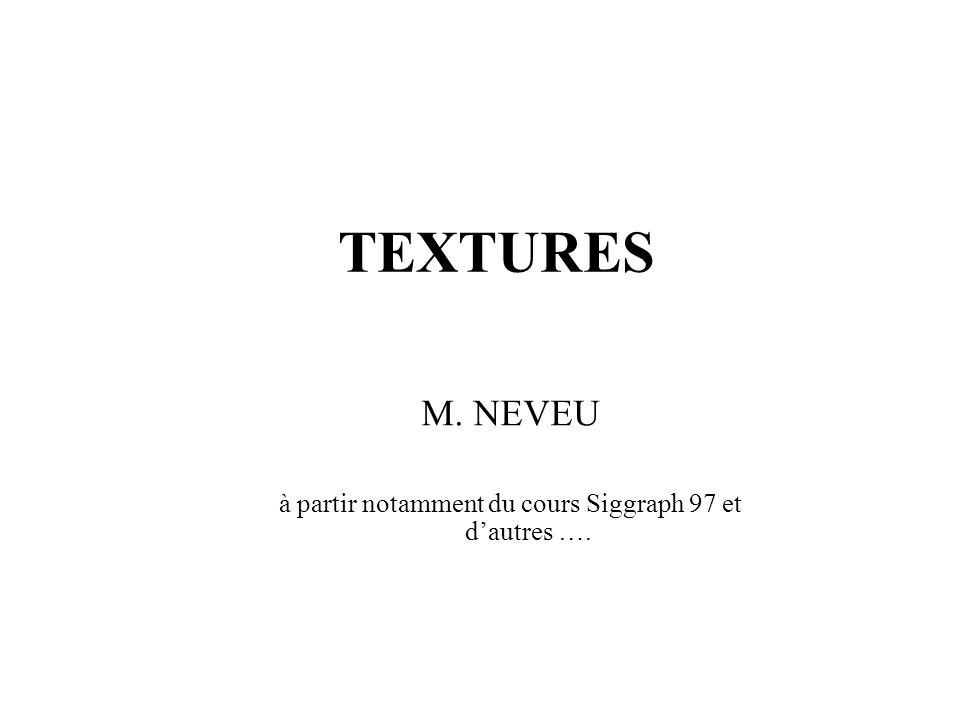 TEXTURES M. NEVEU à partir notamment du cours Siggraph 97 et dautres ….