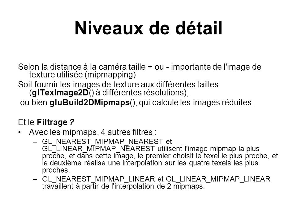 Niveaux de détail Selon la distance à la caméra taille + ou - importante de l'image de texture utilisée (mipmapping) Soit fournir les images de textur