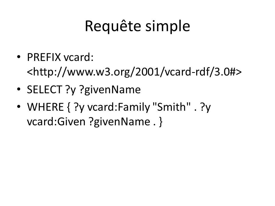 Requête simple PREFIX vcard: SELECT ?y ?givenName WHERE { ?y vcard:Family