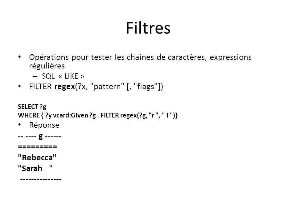 Filtres Opérations pour tester les chaines de caractères, expressions régulières – SQL « LIKE » FILTER regex(?x, pattern [, flags ]) SELECT ?g WHERE { ?y vcard:Given ?g.