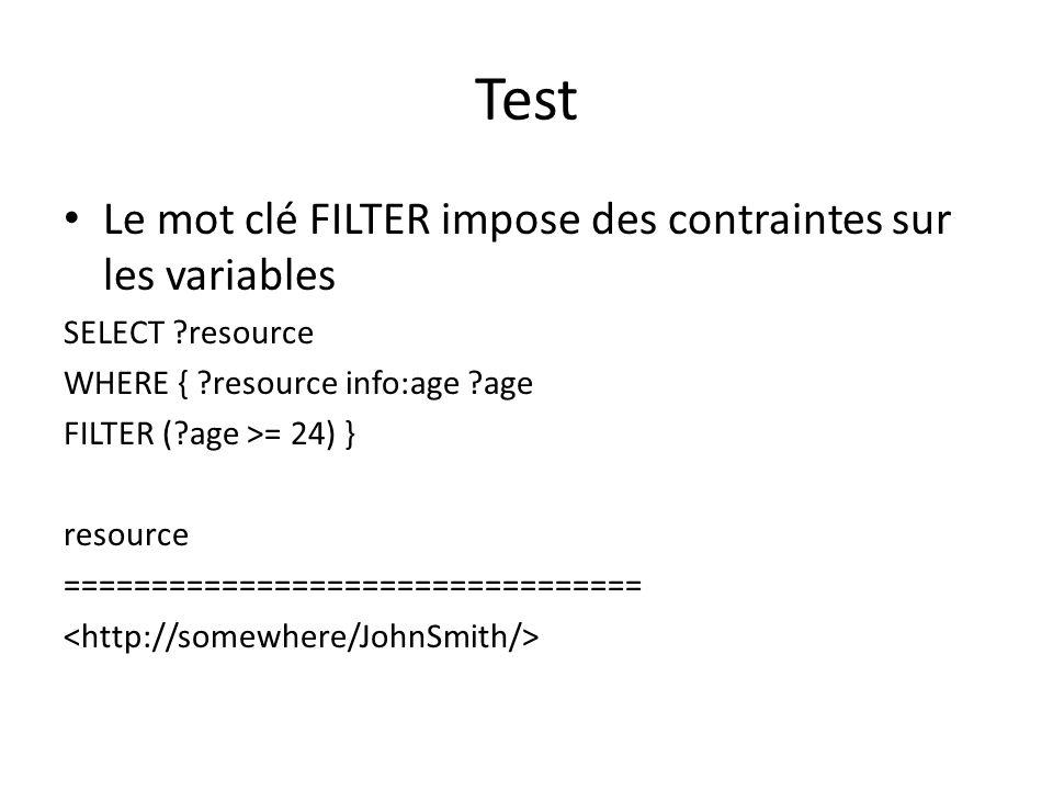 Test Le mot clé FILTER impose des contraintes sur les variables SELECT ?resource WHERE { ?resource info:age ?age FILTER (?age >= 24) } resource =================================