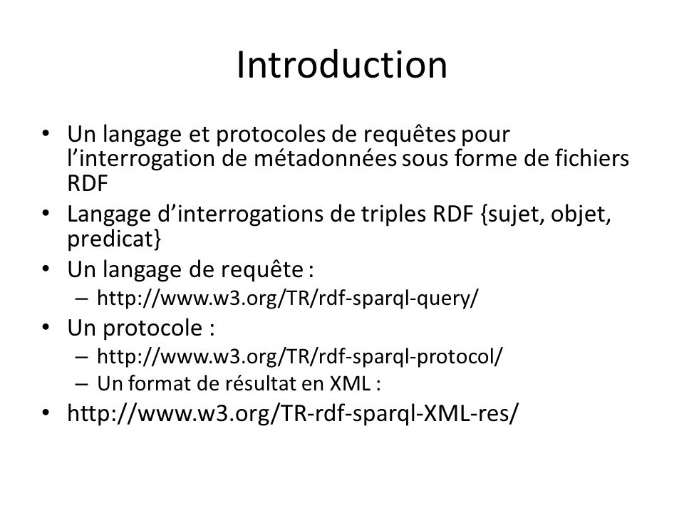 Introduction Un langage et protocoles de requêtes pour linterrogation de métadonnées sous forme de fichiers RDF Langage dinterrogations de triples RDF {sujet, objet, predicat} Un langage de requête : – http://www.w3.org/TR/rdf-sparql-query/ Un protocole : – http://www.w3.org/TR/rdf-sparql-protocol/ – Un format de résultat en XML : http://www.w3.org/TR-rdf-sparql-XML-res/
