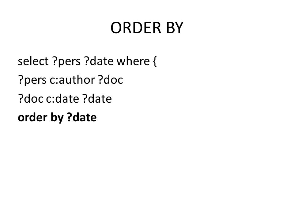 ORDER BY select ?pers ?date where { ?pers c:author ?doc ?doc c:date ?date order by ?date