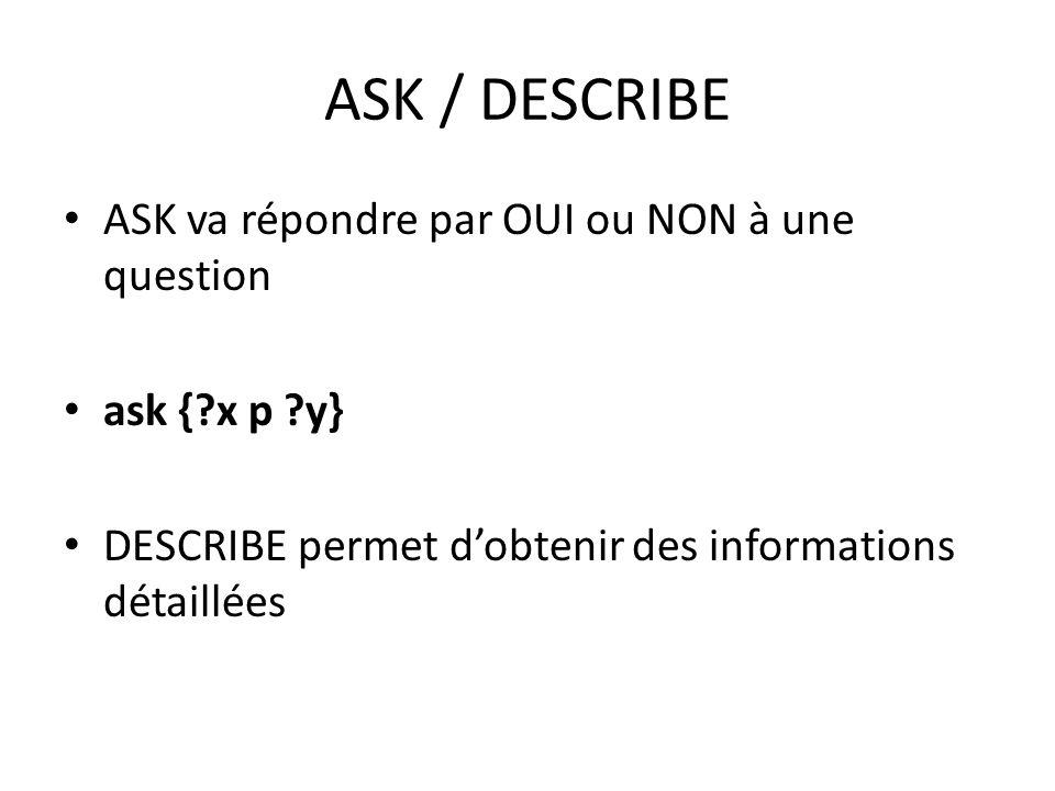 ASK / DESCRIBE ASK va répondre par OUI ou NON à une question ask {?x p ?y} DESCRIBE permet dobtenir des informations détaillées