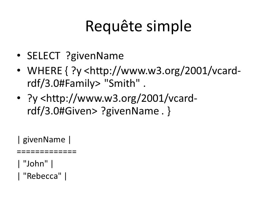 Requête simple PREFIX vcard: SELECT ?y ?givenName WHERE { ?y vcard:Family Smith .