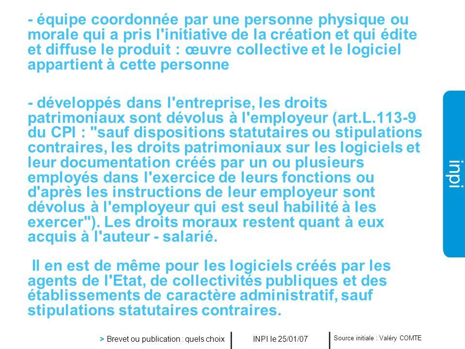 inpi INPI le 25/01/07 > Brevet ou publication : quels choix Source initiale : Valéry COMTE - équipe coordonnée par une personne physique ou morale qui