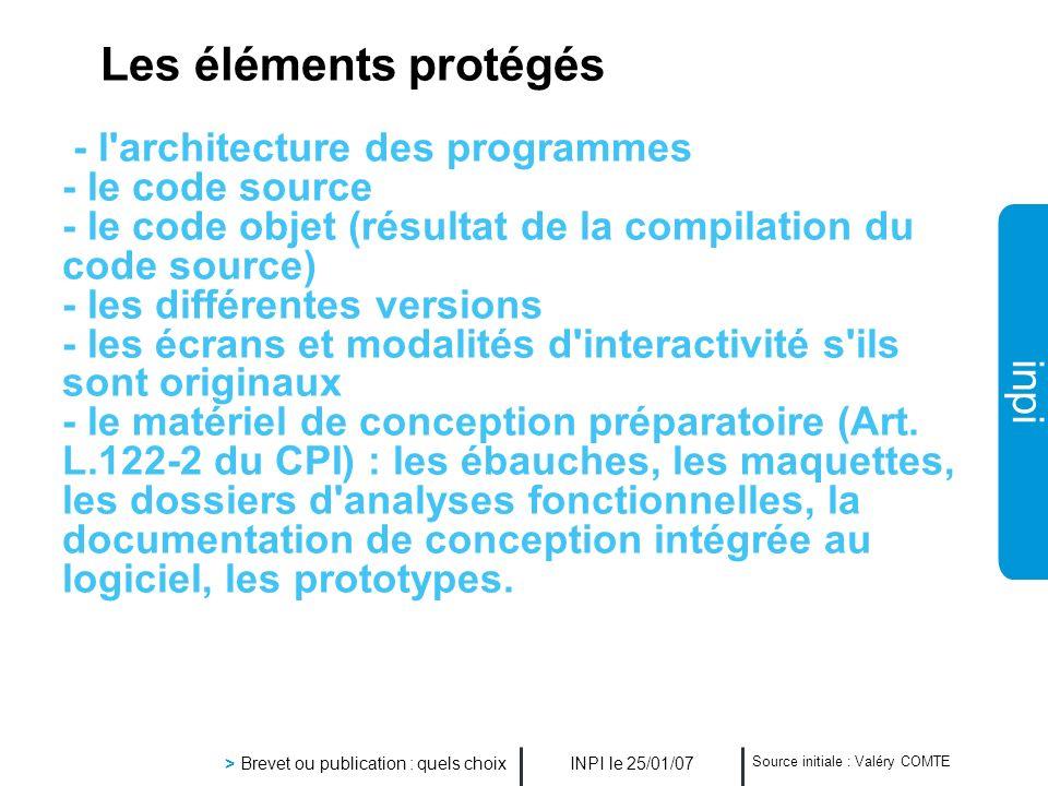 inpi INPI le 25/01/07 > Brevet ou publication : quels choix Source initiale : Valéry COMTE Les éléments protégés - l'architecture des programmes - le