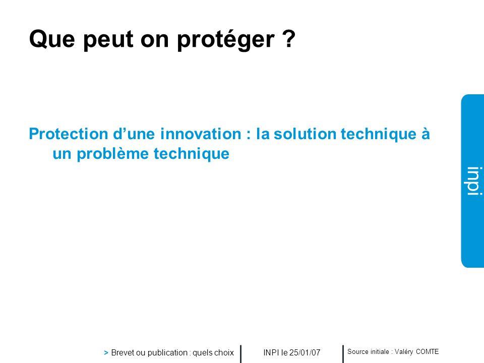 inpi INPI le 25/01/07 > Brevet ou publication : quels choix Source initiale : Valéry COMTE Que peut on protéger ? Protection dune innovation : la solu