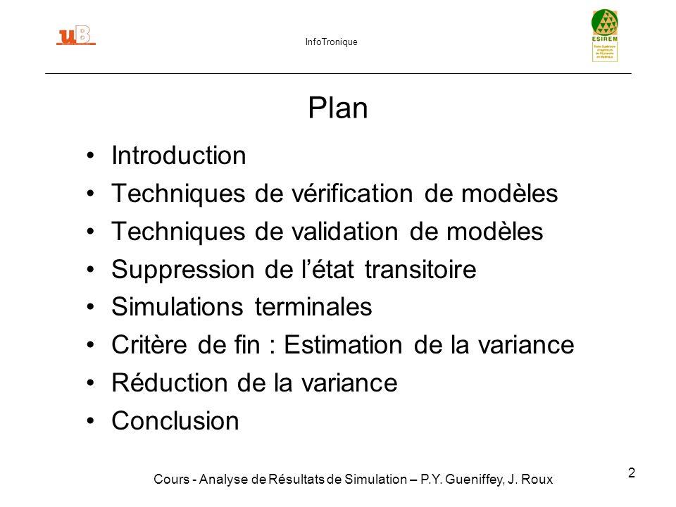 2 Plan Introduction Techniques de vérification de modèles Techniques de validation de modèles Suppression de létat transitoire Simulations terminales Critère de fin : Estimation de la variance Réduction de la variance Conclusion Cours - Analyse de Résultats de Simulation – P.Y.
