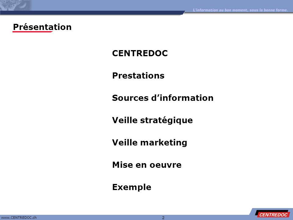 Titre www.CENTREDOC.ch 13 Veille : processus de référence Analyse - Prise de contact - Expression des besoins - Esquisse de stratégie - Discussion du planning Actions Moyens - Feuille de recherche Mise en place - Ecriture de la stratégie - Test des stratégies - Extraction des données - Envoi au client Actions Moyens - Outils de recherche - Bases de données Validation - Evaluation des données - Proposition de correction - Ajout/suppression de critères de recherche Actions Moyens - Feed-back Veille - Mises à jour - Alertes - Gestion du service - Correction de stratégie - Ajout de thématiques Actions Moyens - RAPID - Alerte e-mail Mise en place du Portail - Classifications - Graphisme - Droits et accès Actions 2 à 3 jours 3 à 4 semaines Ajout de sujet(s) de veille Centredoc | Prestations | Sources | Veille stratégique | Veille marketing | Mise en œuvre | Exemple