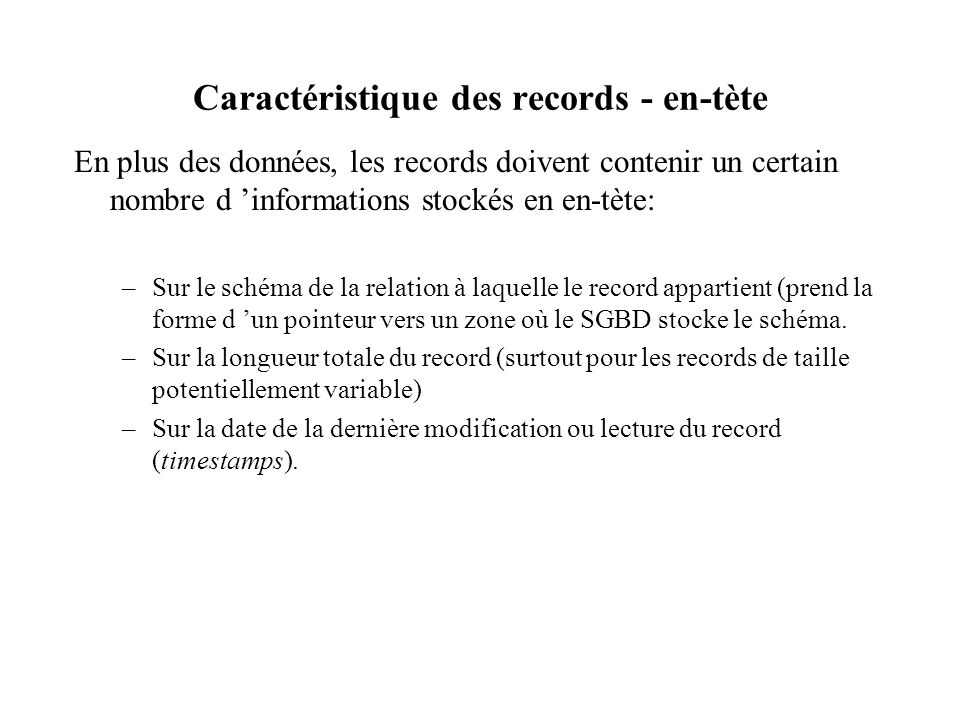 Caractéristique des records - en-tète En plus des données, les records doivent contenir un certain nombre d informations stockés en en-tète: –Sur le schéma de la relation à laquelle le record appartient (prend la forme d un pointeur vers un zone où le SGBD stocke le schéma.