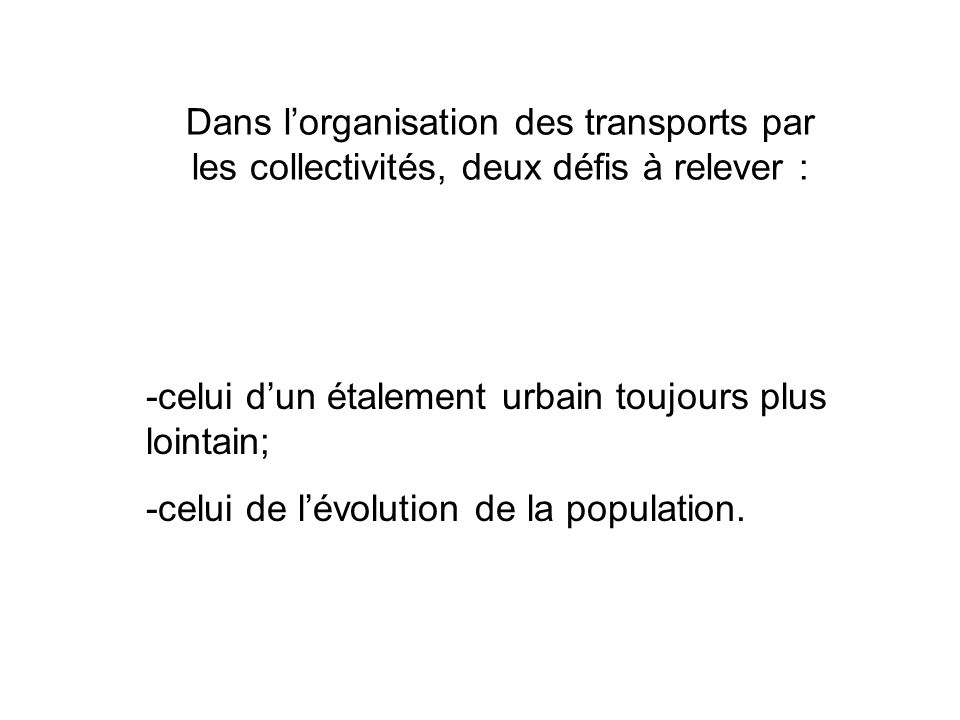 Dans lorganisation des transports par les collectivités, deux défis à relever : -celui dun étalement urbain toujours plus lointain; -celui de lévolution de la population.