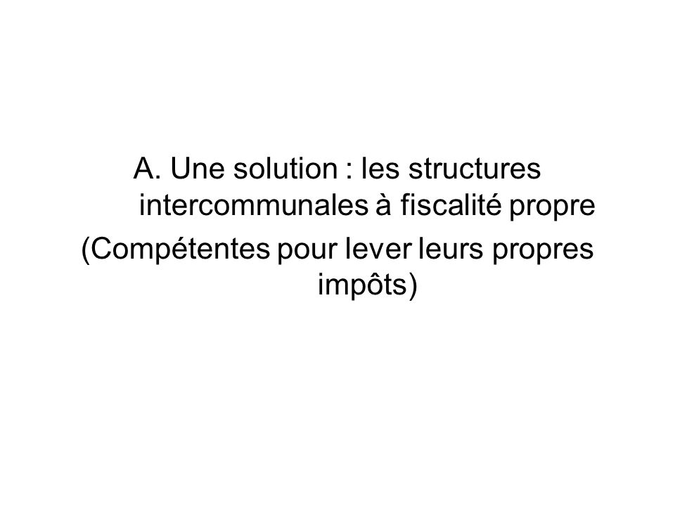 A. Une solution : les structures intercommunales à fiscalité propre (Compétentes pour lever leurs propres impôts)