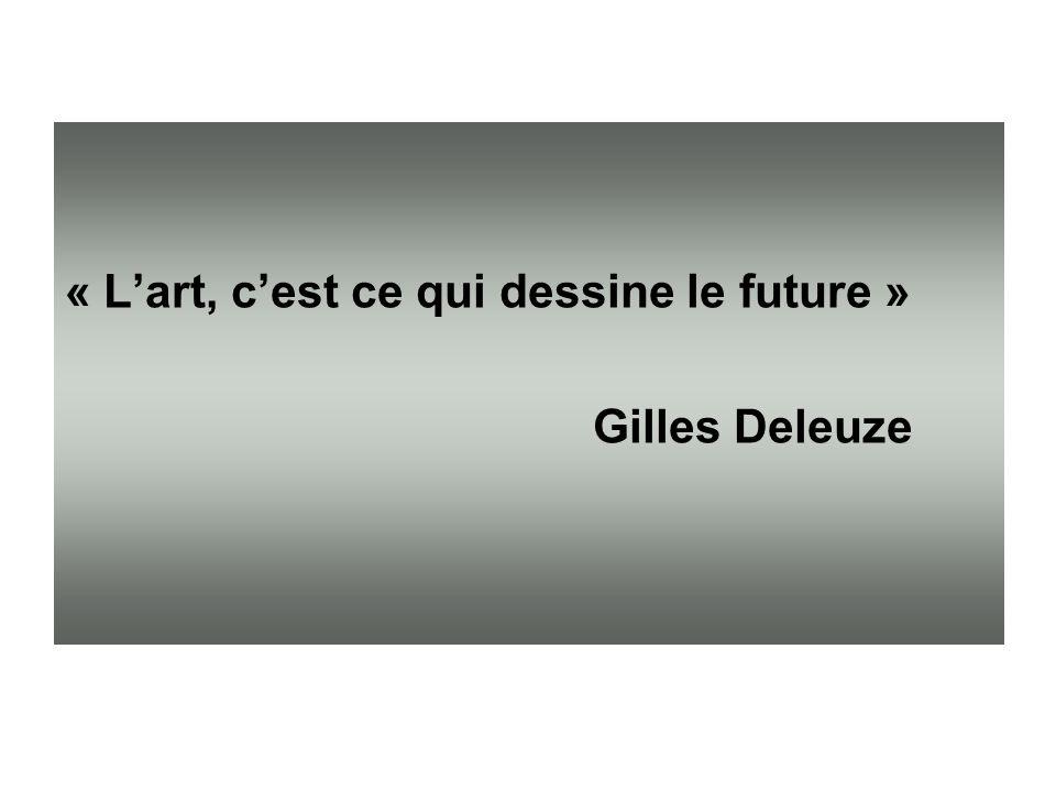 « Lart, cest ce qui dessine le future » Gilles Deleuze