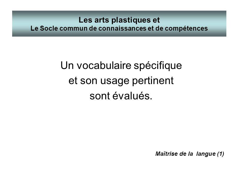 Un vocabulaire spécifique et son usage pertinent sont évalués. Les arts plastiques et Le Socle commun de connaissances et de compétences Maîtrise de l
