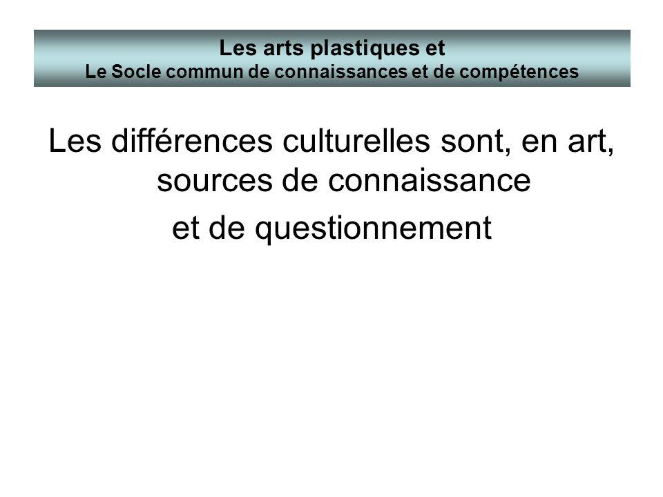 Les différences culturelles sont, en art, sources de connaissance et de questionnement Les arts plastiques et Le Socle commun de connaissances et de c