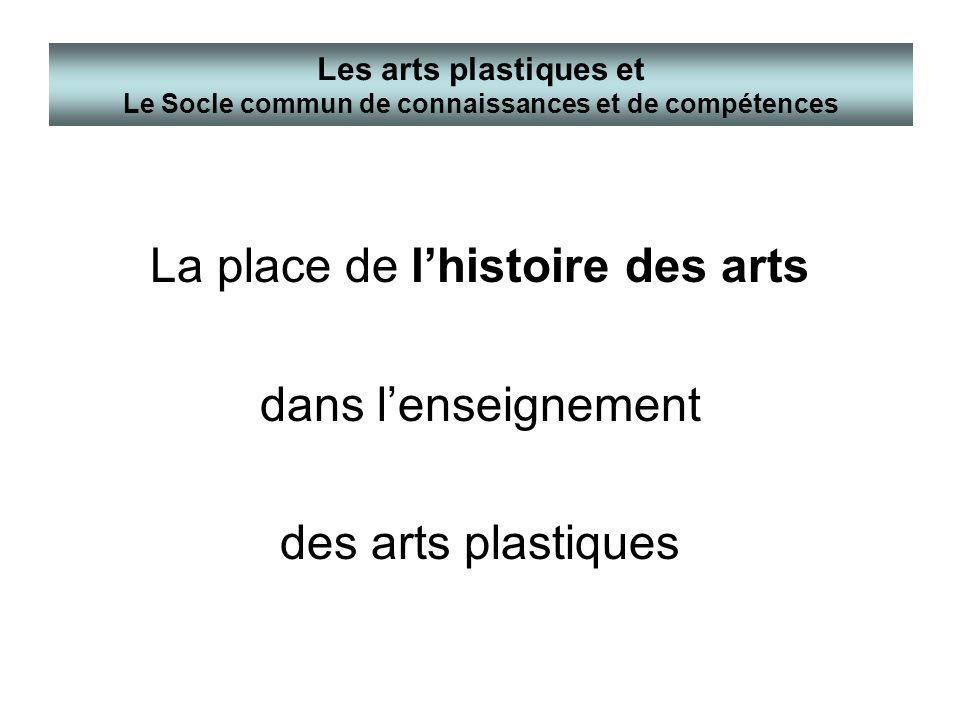 La place de lhistoire des arts dans lenseignement des arts plastiques Les arts plastiques et Le Socle commun de connaissances et de compétences