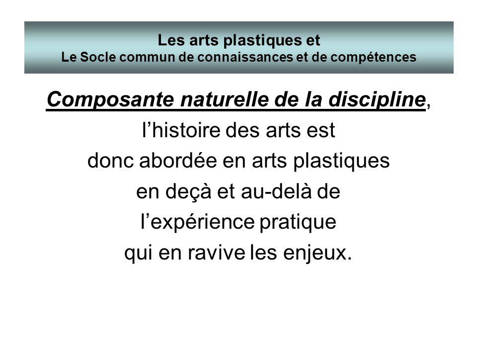 Composante naturelle de la discipline, lhistoire des arts est donc abordée en arts plastiques en deçà et au-delà de lexpérience pratique qui en ravive