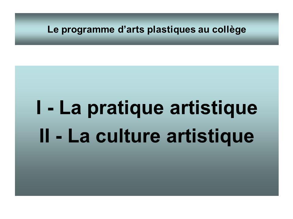 I - La pratique artistique II - La culture artistique Le programme darts plastiques au collège