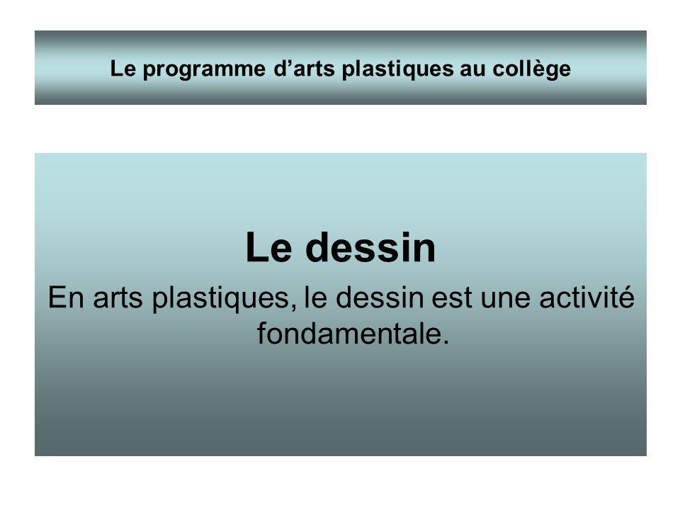Le dessin En arts plastiques, le dessin est une activité fondamentale. Le programme darts plastiques au collège