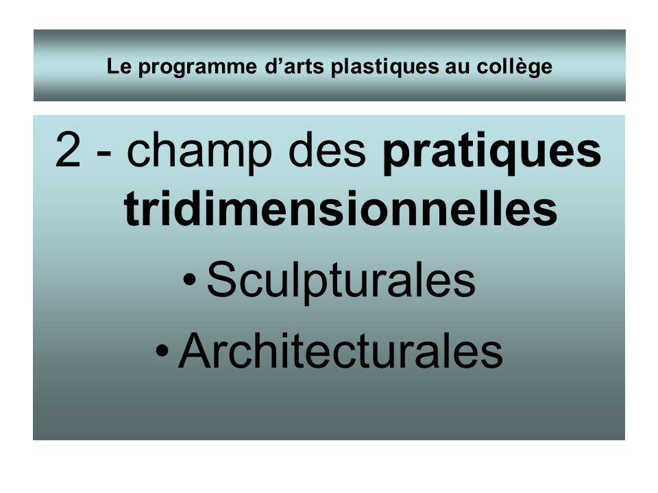 2 - champ des pratiques tridimensionnelles Sculpturales Architecturales Le programme darts plastiques au collège