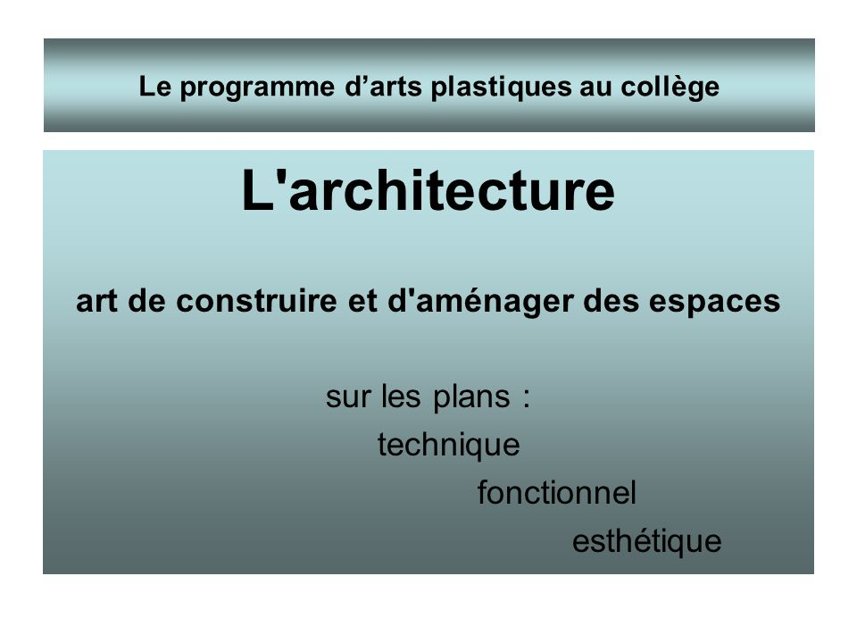 L'architecture art de construire et d'aménager des espaces sur les plans : technique fonctionnel esthétique Le programme darts plastiques au collège
