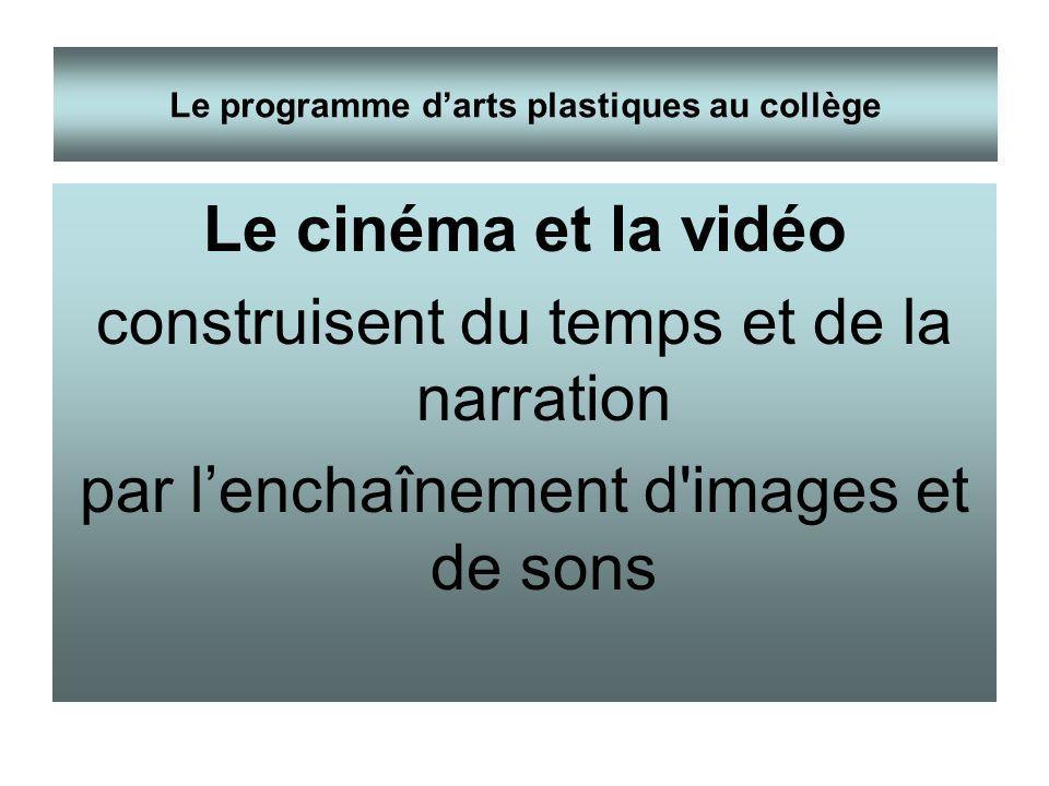 Le cinéma et la vidéo construisent du temps et de la narration par lenchaînement d'images et de sons Le programme darts plastiques au collège