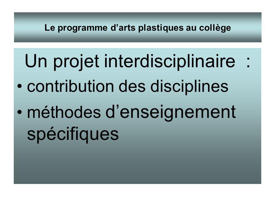 Un projet interdisciplinaire : contribution des disciplines méthodes denseignement spécifiques Le programme darts plastiques au collège