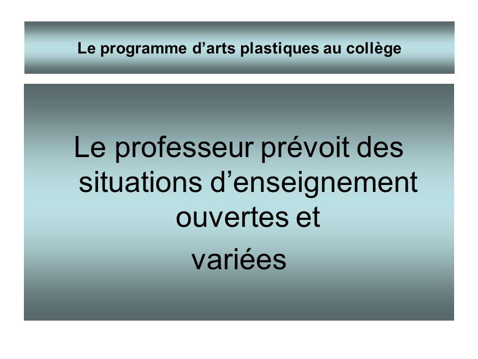 Le professeur prévoit des situations denseignement ouvertes et variées Le programme darts plastiques au collège