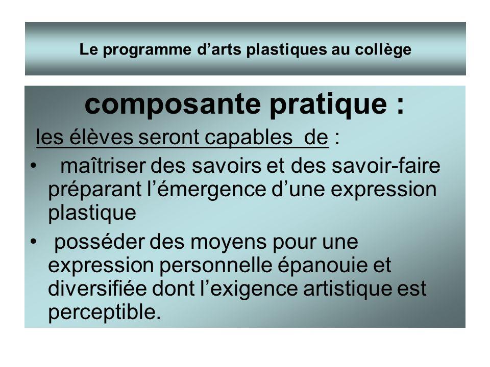 composante pratique : les élèves seront capables de : maîtriser des savoirs et des savoir-faire préparant lémergence dune expression plastique posséde