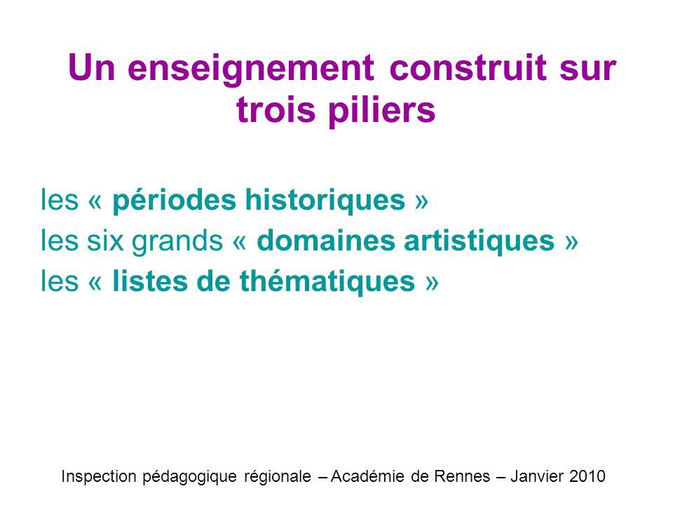 Un enseignement construit sur trois piliers les « périodes historiques » les six grands « domaines artistiques » les « listes de thématiques » Inspection pédagogique régionale – Académie de Rennes – Janvier 2010
