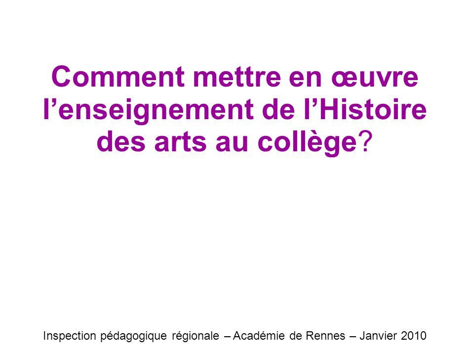 Comment mettre en œuvre lenseignement de lHistoire des arts au collège? Inspection pédagogique régionale – Académie de Rennes – Janvier 2010