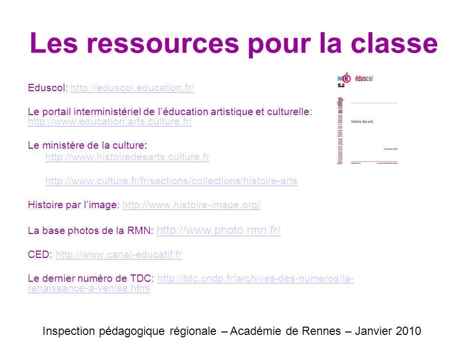 Les ressources pour la classe Eduscol: http://eduscol.education.fr/http://eduscol.education.fr/ Le portail interministériel de léducation artistique et culturelle: http://www.education.arts.culture.fr/ http://www.education.arts.culture.fr/ Le ministère de la culture: http://www.histoiredesarts.culture.fr http://www.culture.fr/fr/sections/collections/histoire-arts Histoire par limage: http://www.histoire-image.org/http://www.histoire-image.org/ La base photos de la RMN: http://www.photo.rmn.fr/ http://www.photo.rmn.fr/ CED: http://www.canal-educatif.frhttp://www.canal-educatif.fr Le dernier numéro de TDC: http://tdc.cndp.fr/archives-des-numeros/la- renaissance-a-venise.htmlhttp://tdc.cndp.fr/archives-des-numeros/la- renaissance-a-venise.html Inspection pédagogique régionale – Académie de Rennes – Janvier 2010