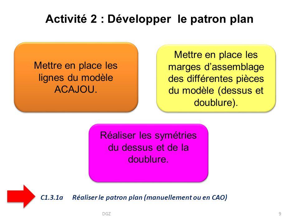 Activité 2 : Développer le patron plan DGZ9 Mettre en place les marges dassemblage des différentes pièces du modèle (dessus et doublure). Mettre en pl