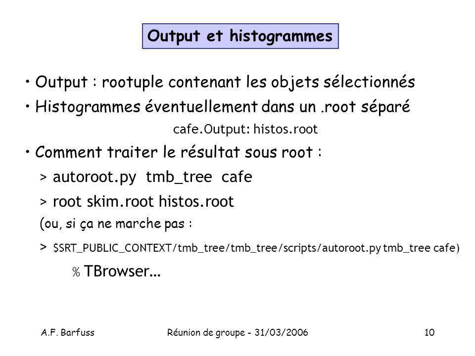 A.F. BarfussRéunion de groupe - 31/03/200610 Output et histogrammes Output : rootuple contenant les objets sélectionnés Histogrammes éventuellement da