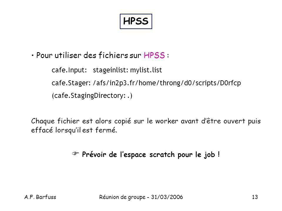 A.F. BarfussRéunion de groupe - 31/03/200613 Pour utiliser des fichiers sur HPSS : cafe.Input: stageinlist: mylist.list cafe.Stager: /afs/in2p3.fr/hom
